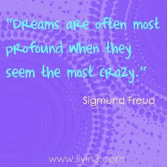 Dreams are often most profound when they seem the most crazy. - Sigmund Freud.