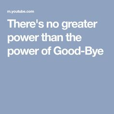 There's no greater power than the power of Good-Bye