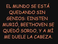 """""""The world is running out of geniuses: Einstein died; Beethoven was deaf and well, as for me, my head hurts. Spanish Humor, Spanish Quotes, Smart Quotes, Love Quotes, Mexican Humor, Mexican Funny, Quotes En Espanol, Frases Humor, Magic Words"""