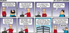 Dilbert: I simplified the user interface as you suggested. You wanted one button to do eleven different functions. It wasn't easy, but I think you'll be pleased. If you want me to turn up the volume... you hold the button down for exactly five seconds... then double-tap, and double-tap again. Then hold for exactly six seconds. Then press it all the way down, then halfway up, then 27 percent back down. And hold for nine seconds. Or you could admit that you don't know anything about interface…