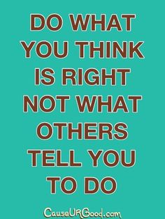 Do what you think is right not what others tell you to do.  www.causeurgood.com  #quotes