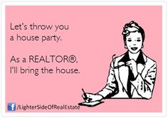 Let's throw a house party...I'll bring the house! ~ Real Estate Humor #realestate #humor #funny #escrow https://www.facebook.com/CollegeEscrowInc