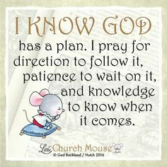 ✞♡✞ I Know God has a plan. I pray for direction to follow it, patience to wait on it, and knowledge to know when it comes. Amen...Little Church Mouse 10 Feb. 2016 ✞♡✞