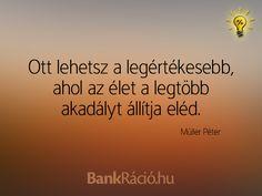 Ott lehetsz a legértékesebb, ahol az élet a legtöbb akadályt állítja eléd. - Müller Péter, www.bankracio.hu idézet