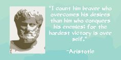 """""""I count him braver who overcomes his desires than him who conquers his enemies; for the hardest victory is over self."""" - Aristotle"""