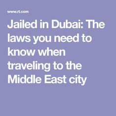 Jailed in Dubai: The laws you need to know when traveling to the Middle East city