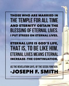 Those who are married in the temple for all time and eternity obtain the blessing of eternal lives. Eternal life is God's life, to be like him. Eternal lives means eternal increase—the continuation of the seeds forever. To be married outside of the temple is for time only. Joseph F Smith #churchofjesuschrist #restoration #jesuschrist #jesus #christ #christian #christianquotes #spiritual #iamachildofgod #comefollowme Joseph Smith, Lds Quotes, Christian Quotes, Blessing, Jesus Christ, All About Time, Temple, Restoration, Believe