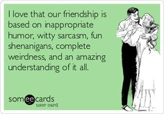 I love that our friendship is based on inappropriate humor, witty sarcasm, fun shenanigans, complete weirdness, and an amazing understanding of it all.