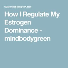 How I Regulate My Estrogen Dominance - mindbodygreen