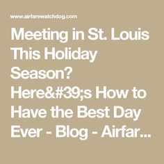 Meeting in St. Louis This Holiday Season? Here's How to Have the Best Day Ever - Blog - Airfarewatchdog