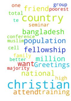 Dear friend in Christ, Greetings - Dear friend in Christ, Greetings from National Christian Prayer Fellowship of Bangladesh. We are very few Christian in our Country. Only Half an Million Christian. Total population is 170 Million. Our Majority group is Muslim 85%. Country is small but population is high. Our Country is one of the poorest Country all over the World . As a Christian we need some training for better faith full Christian. That�s why we want attend any Christian Conference or…