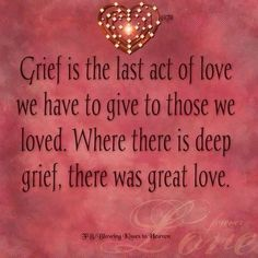 Grief is the last act of love we have to give to those we loved. Where there is deep grief there is great love. Grief is the last act of love we have to give to those we loved. Where there is deep grief there is great love. -- Delivered by service Mantra, Motto, Great Quotes, Me Quotes, Loss Quotes, Loss Of A Loved One Quotes, Missing Quotes, Angel Quotes, Smart Quotes