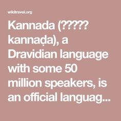 Kannada (ಕನ್ನಡ kannaḍa), a Dravidian language with some 50 million speakers, is an official language of India and the state language of Karnataka. It is also the language which you will encounter in Bangalore, a city you might have heard of quite a bit recently. It is also the language you will encounter if you visit the historically significant cities of Mysore and Hampi, so arming yourself with rudimentary knowledge of Kannada is a good idea if you wish to visit those places.
