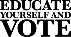 Educate yourself and VOTE