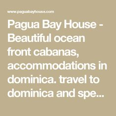 Pagua Bay House - Beautiful ocean front cabanas, accommodations in dominica. travel to dominica and spend a vacation in our ocean front cabanas. explore emerald pool, trafalgar falls, boiling lake, arial tram in the island of dominica, Discover Dominica Today, Travel to Dominica, follow pagua bay on twitter, facebook, blogspot ;&mp trip advisor.