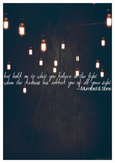 hold onto what you believe in the light when the darkness has robbed you of all your sight #MumfordAndSons