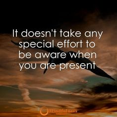 It doesn't take any special effort to be aware when you are present.