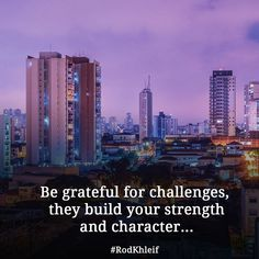 Be grateful for challenges, they build your strength and character...