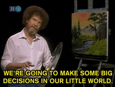 Make a lasting impact on the world. | 20 Essential Life Lessons From Bob Ross  (Because I miss that show!)