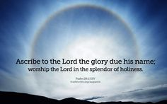 """""""Ascribe to the Lord the glory due his name;     worship the Lord in the splendor of holiness."""" ~Psalm 29:2"""