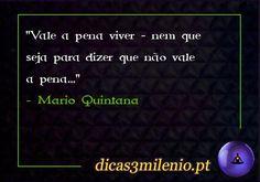 Vale a pena viver - nem que seja para dizer que não vale a pena... -Mario Quintana