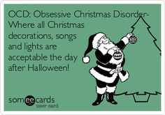 OCD: Obsessive Christmas Disorder- Where all Christmas decorations, songs and lights are acceptable the day after Halloween!