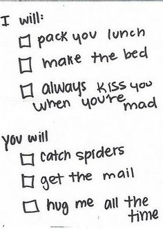 I will: pack you lunch, make the bed, always kiss you when you're mad.  You will: catch spiders, get the mail, hug me all the time.