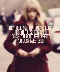 You don't feel pretty, you just feel used. Wise words from Swift