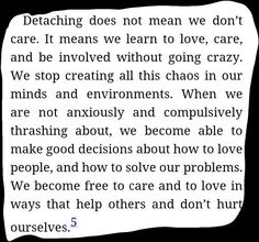 At times, We have to detach ourselves and then we become free to care and to love in ways that help others and don't hurt ourselves. <3