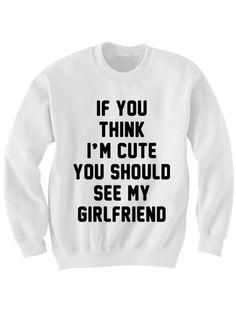 IF YOU THINK IM CUTE YOU SHOULD SEE MY GIRLFRIEND #sweatshirt #sweat #shirt #clothing