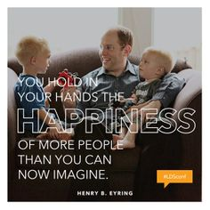 You hold in your hands the happiness of more people than you can imagine. - Henry B. Eyring #LDSConf