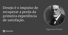 Desejo é o impulso de recuperar a perda da primeira experiência de satisfação. — Sigmund Freud