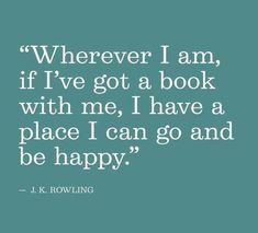 Wherever I am, if I've got a book with me, I have a place I can go and be happy- JK Rowling