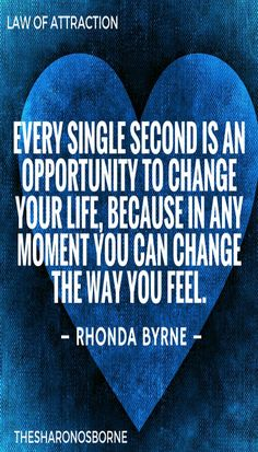 LAW OF ATTRACTION - EVERY SINGLE SECOND IS AN OPPORTUNITY TO CHANGE YOUR LIFE, BECAUSE IN ANY MOMENT YOU CAN CHANGE THE WAY YOU FEEL. – RHONDA BYRNE / #TheSharonOsborne