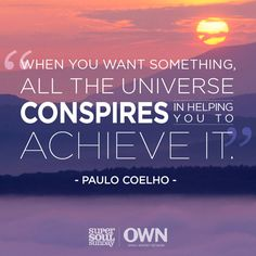 """When you want something, all the universe conspires in helping you to achieve it."" — Paulo Coelho"