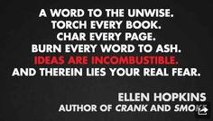 """(3/11) These are 11 quotes from different authors on censorship and banned books (via Buzzfeed.com) based on Banned Books Week (9/22-28/13) """"A word to the unwise. Touch every book. Char every page. Burn every word to ash. Ideas are incombustible. And therein lies your real fear."""" - Ellen Hopkins (author of Crank and Smoke)"""