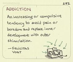 Addiction - an alternative definition.  Made me think about it in a different way when I read this.  Source: Simplicity Parenting by Kim John Payne, p.151