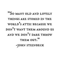 So many old and lovely things are stored in the world's attic because we don't want them around us and we don't dare throw them out.
