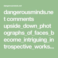 dangerousminds.net comments upside_down_photographs_of_faces_become_intriguing_introspective_works_of_a