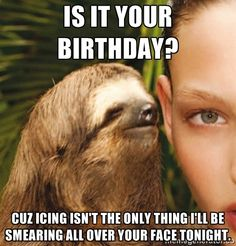 Is it your birthday? cuz icing isn't the only thing i'll be smearing all over your face tonight. | The Rape Sloth