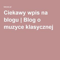 Ciekawy wpis na blogu | Blog o muzyce klasycznej