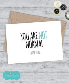 YOU ARE NOT NORMAL. I LIKE THAT. Sweet and funny greeting card.  Snarky, cute and funny Cards. Let them know how far from normal they really are.