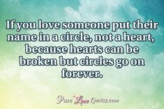 If you love someone put their name in a circle, not a heart, because hearts can be broken but circles go on forever. #purelovequotes