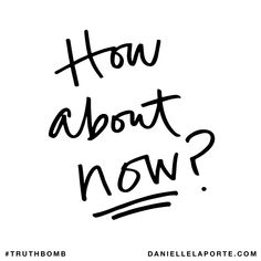 How about now? Subscribe: DanielleLaPorte.com #Truthbomb #Words #Quotes