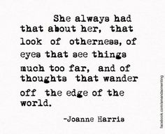 She always had that about her, that look of otherness, of eyes that see things much too far, and of thoughts that wander off the edge of the world.