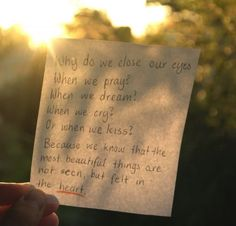 Why do we close our eyes when we pray? When we dream? When we cry? When we kiss? Because we know that the most beautiful things are not seen but felt in the heart.