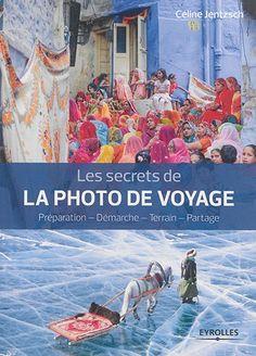 Les secrets de la photo de voyage : préparation, démarche, terrain, partage / Céline Jentzsch. Éditions Eyrolles (4).