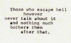 Those who escape hell however never talk about it and nothing much bothers them after that.