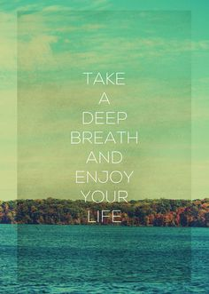 Take a deep breath and enjoy your life #life
