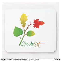 Art, Make Art: Life Artist, w/ Leaves (© Mira) Mother Birthday, Gifts For An Artist, Art Life, Custom Mouse Pads, Change, Personalized Products, Art Of Living, Creative Inspiration, Cool Gifts
